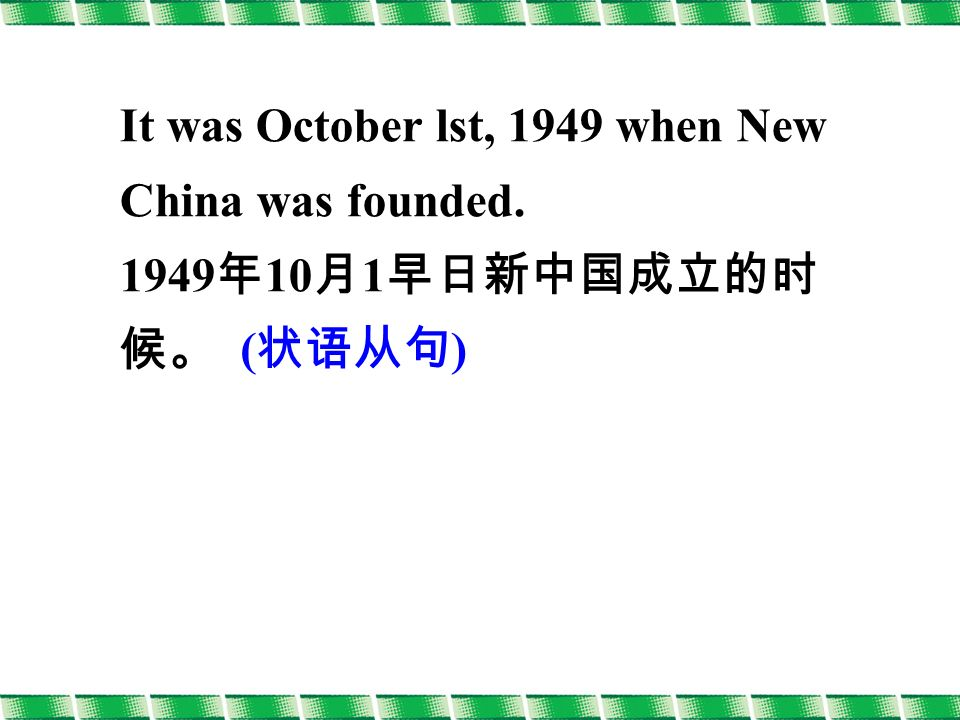 It was October lst, 1949 when New China was founded 年 10 月 1 早日新中国成立的时 候。 ( 状语从句 )