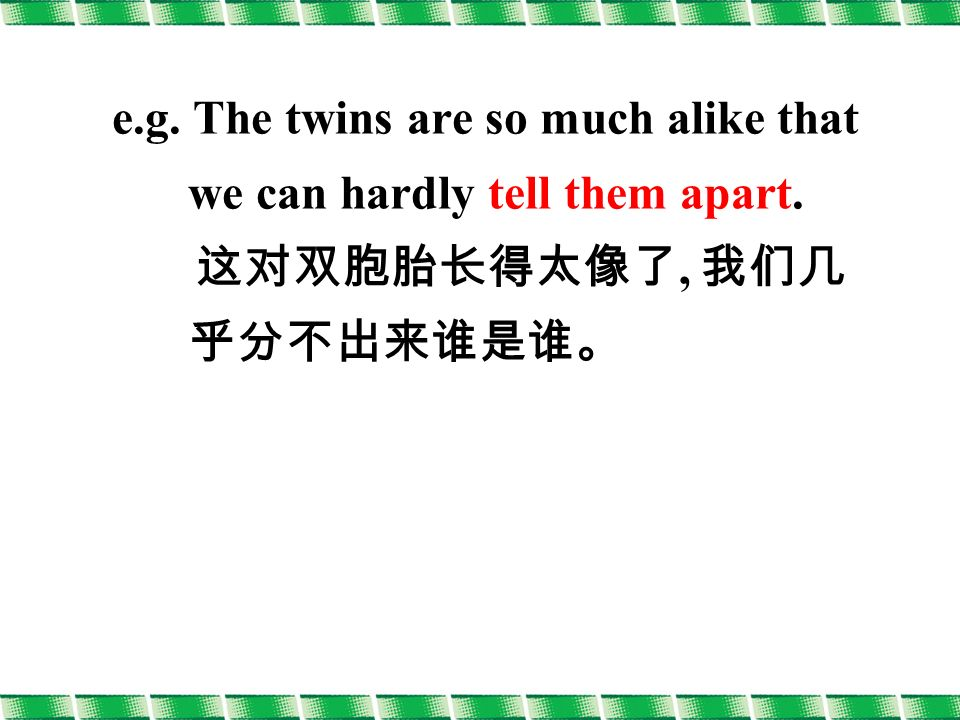 e.g. The twins are so much alike that we can hardly tell them apart. 这对双胞胎长得太像了, 我们几 乎分不出来谁是谁。