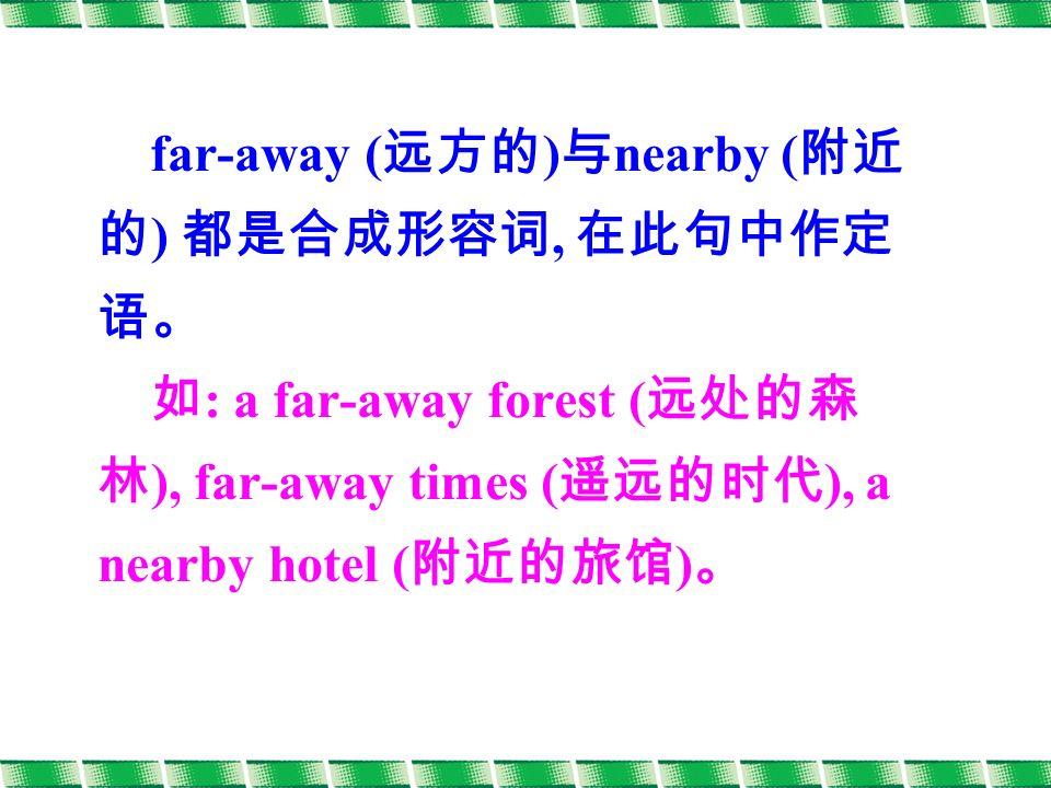 far-away ( 远方的 ) 与 nearby ( 附近 的 ) 都是合成形容词, 在此句中作定 语。 如 : a far-away forest ( 远处的森 林 ), far-away times ( 遥远的时代 ), a nearby hotel ( 附近的旅馆 ) 。