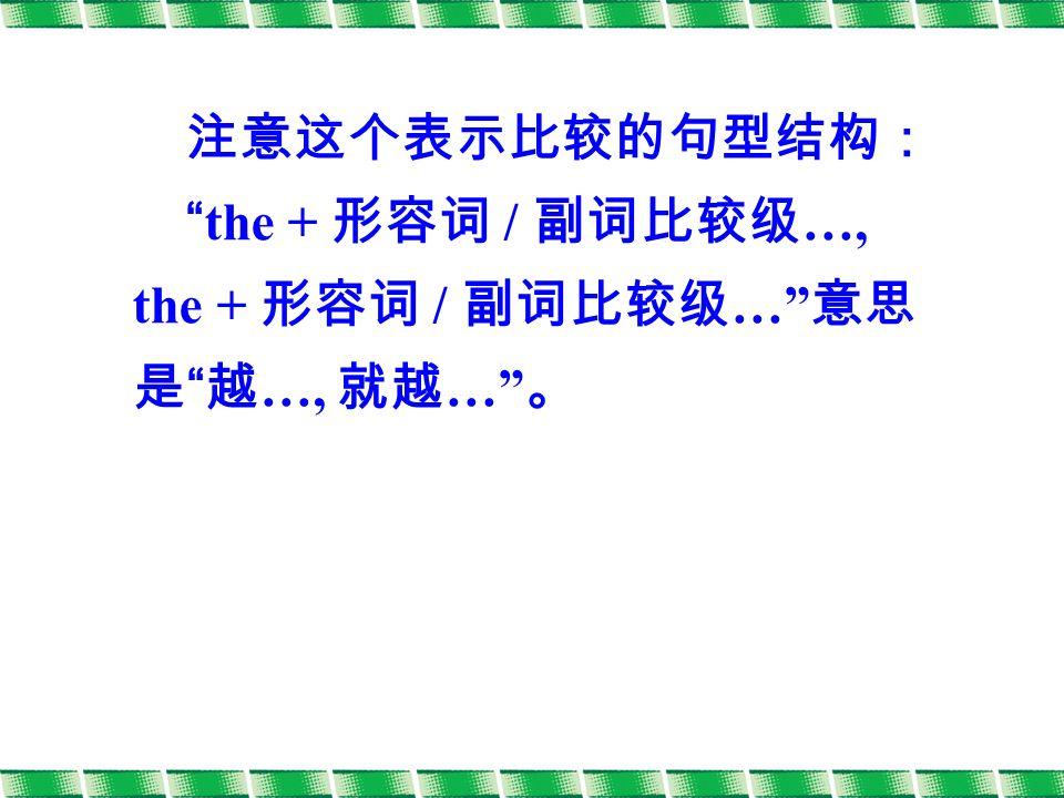 注意这个表示比较的句型结构: the + 形容词 / 副词比较级 …, the + 形容词 / 副词比较级 … 意思 是 越 …, 就越 … 。