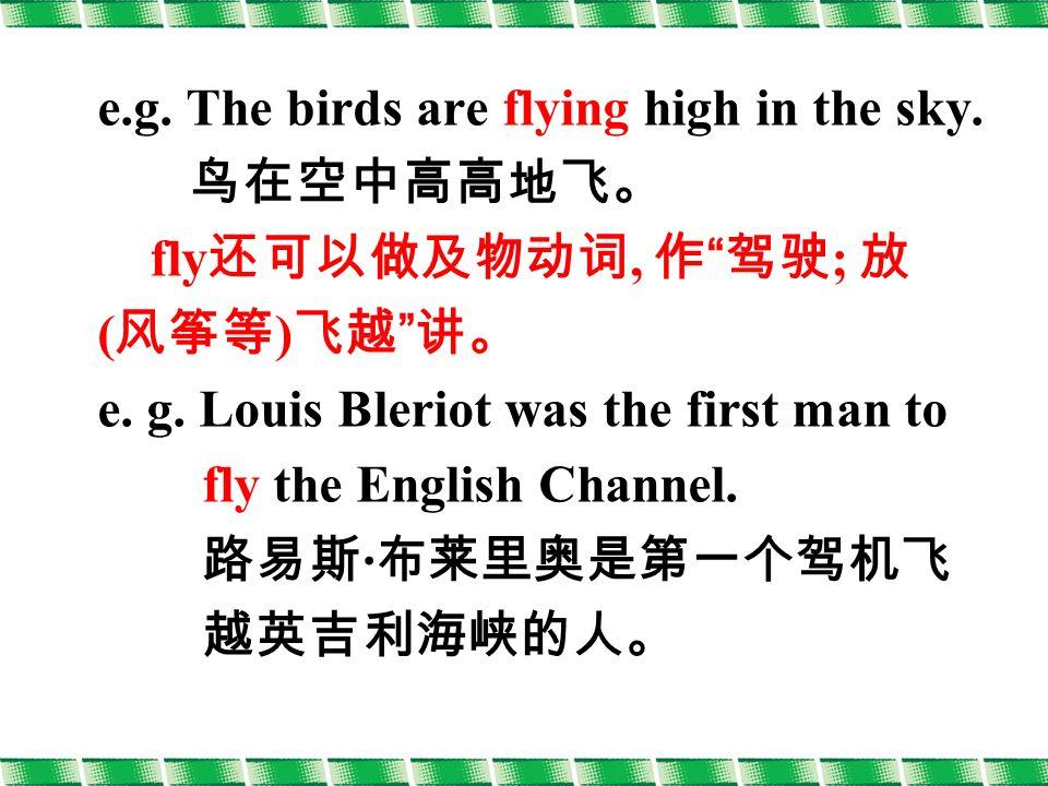e.g. The birds are flying high in the sky. 鸟在空中高高地飞。 fly 还可以做及物动词, 作 驾驶 ; 放 ( 风筝等 ) 飞越 讲。 e.