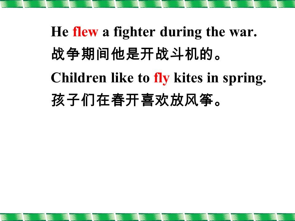 He flew a fighter during the war. 战争期间他是开战斗机的。 Children like to fly kites in spring. 孩子们在春开喜欢放风筝。