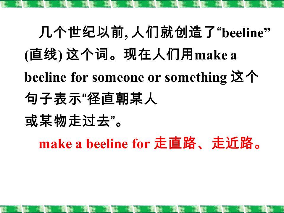 几个世纪以前, 人们就创造了 beeline ( 直线 ) 这个词。现在人们用 make a beeline for someone or something 这个 句子表示 径直朝某人 或某物走过去 。 make a beeline for 走直路、走近路。