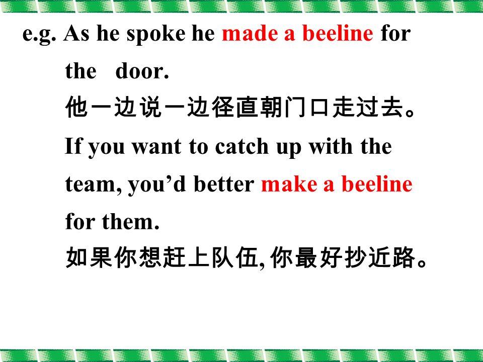 e.g. As he spoke he made a beeline for the door.