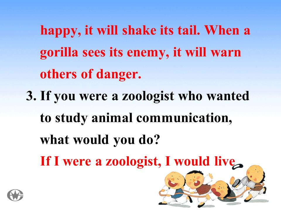 happy, it will shake its tail. When a gorilla sees its enemy, it will warn others of danger.