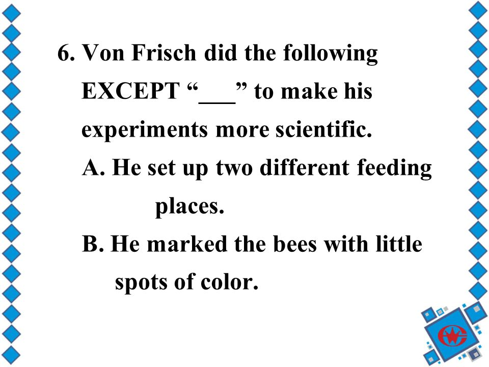 6. Von Frisch did the following EXCEPT ___ to make his experiments more scientific.