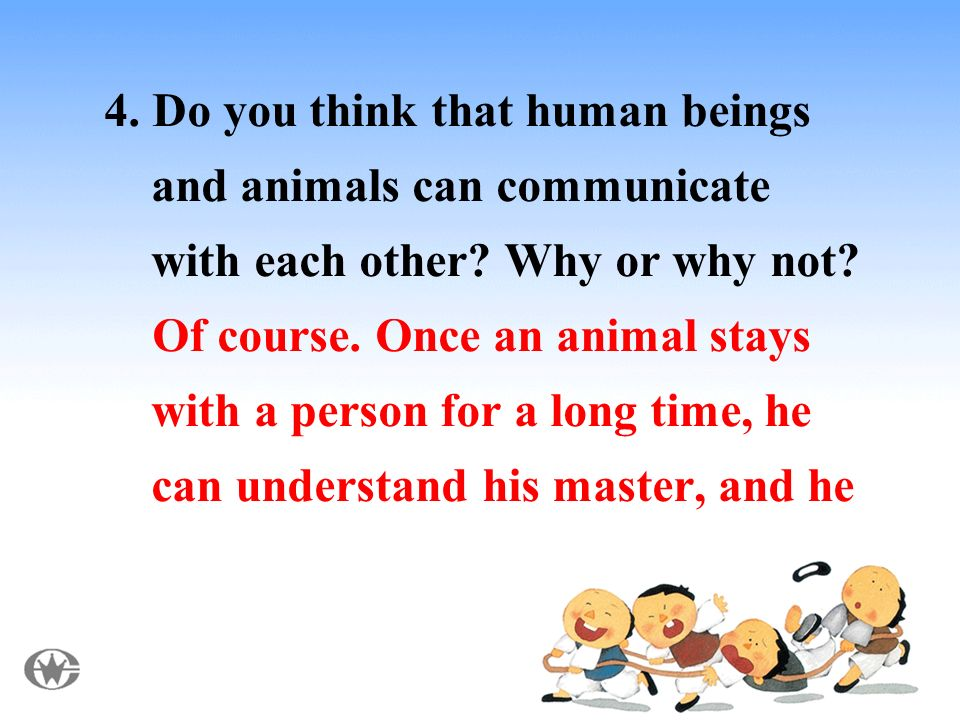 4. Do you think that human beings and animals can communicate with each other.
