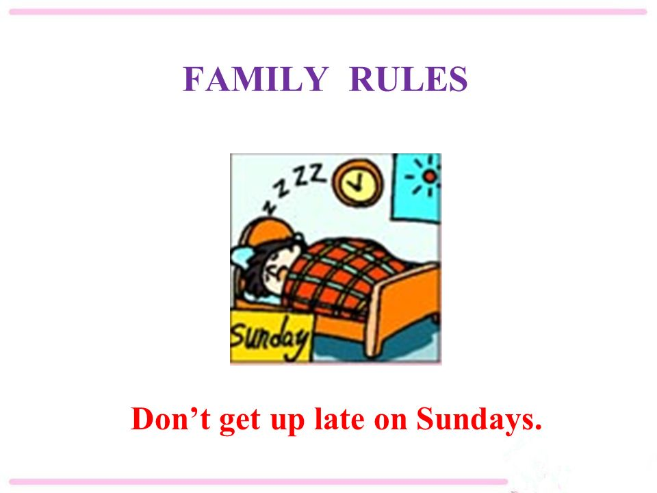 FAMILY RULES Don't get up late on Sundays.