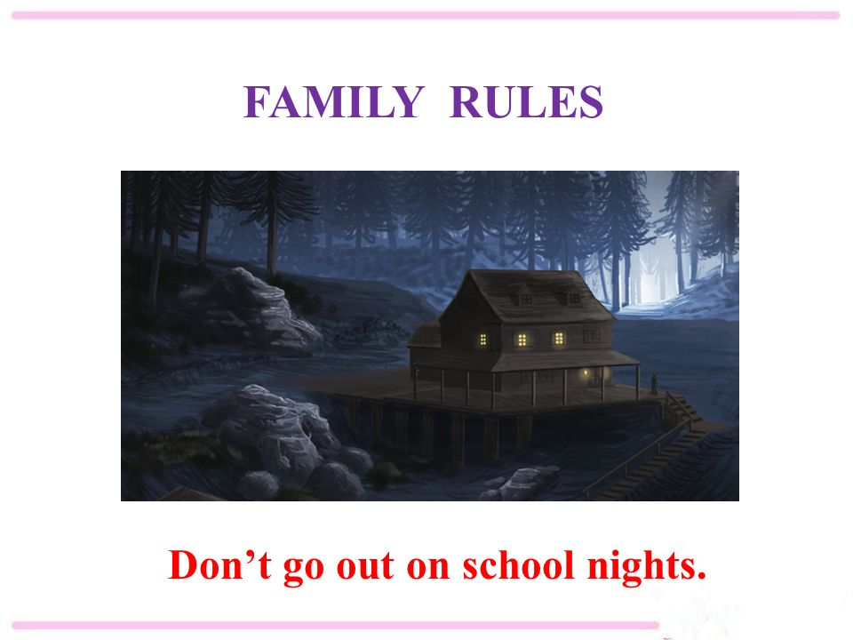 Don't go out on school nights. FAMILY RULES
