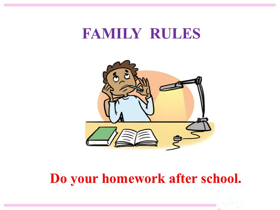 Do your homework after school. FAMILY RULES