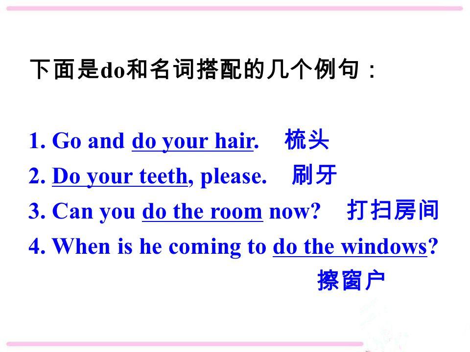 下面是 do 和名词搭配的几个例句: 1. Go and do your hair. 梳头 2.