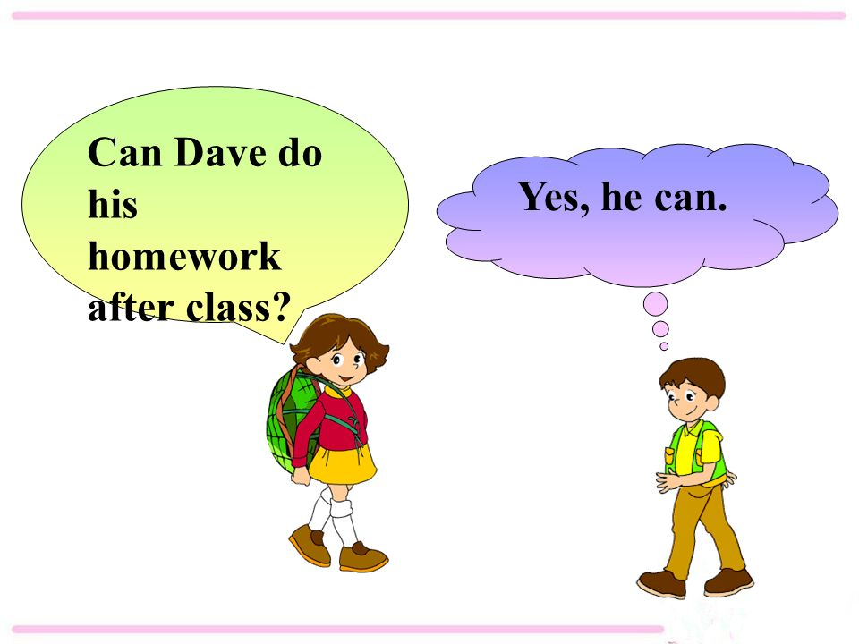 Yes, he can. Can Dave do his homework after class
