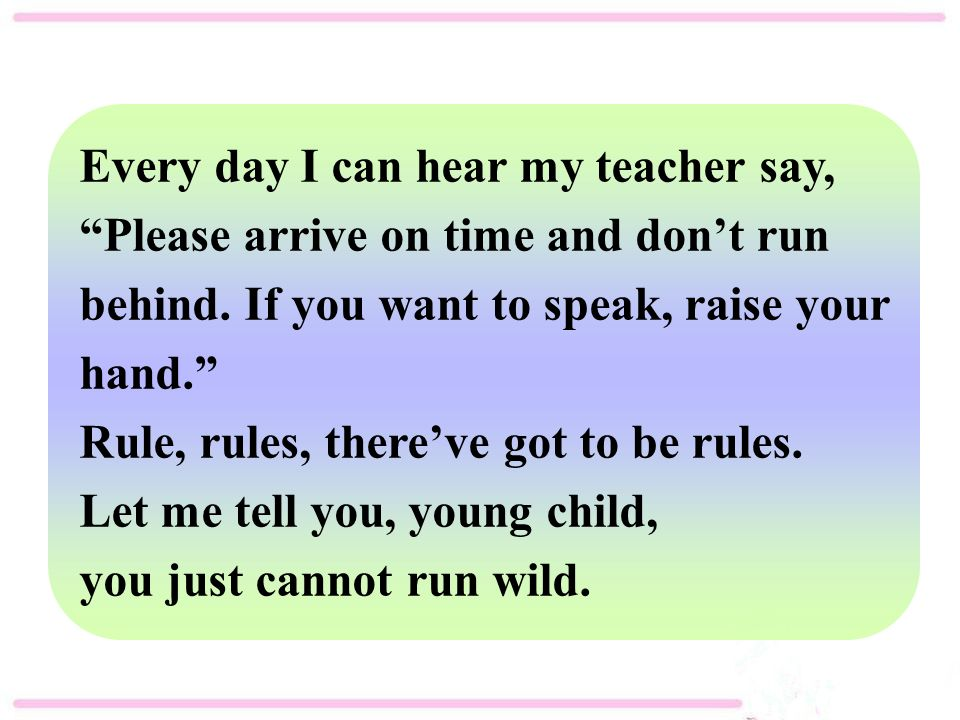 Every day I can hear my teacher say, Please arrive on time and don't run behind.
