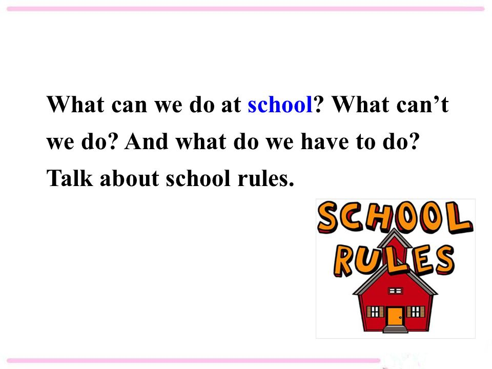What can we do at school What can't we do And what do we have to do Talk about school rules.