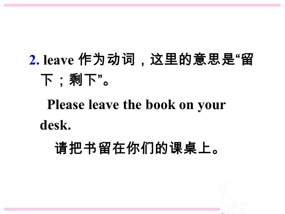 2. leave 作为动词,这里的意思是 留 下;剩下 。 Please leave the book on your desk. 请把书留在你们的课桌上。