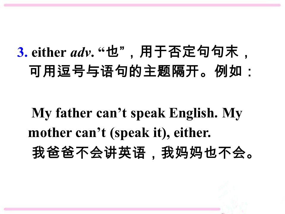 3. either adv. 也 ,用于否定句句末, 可用逗号与语句的主题隔开。例如: My father can't speak English.