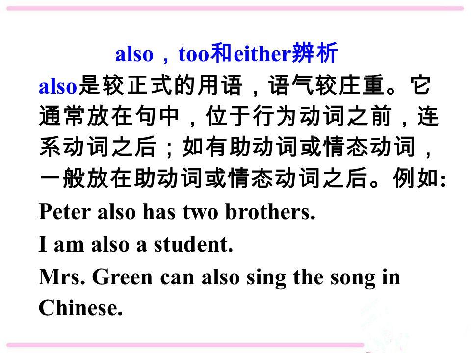 also , too 和 either 辨析 also 是较正式的用语,语气较庄重。它 通常放在句中,位于行为动词之前,连 系动词之后;如有助动词或情态动词, 一般放在助动词或情态动词之后。例如 : Peter also has two brothers.