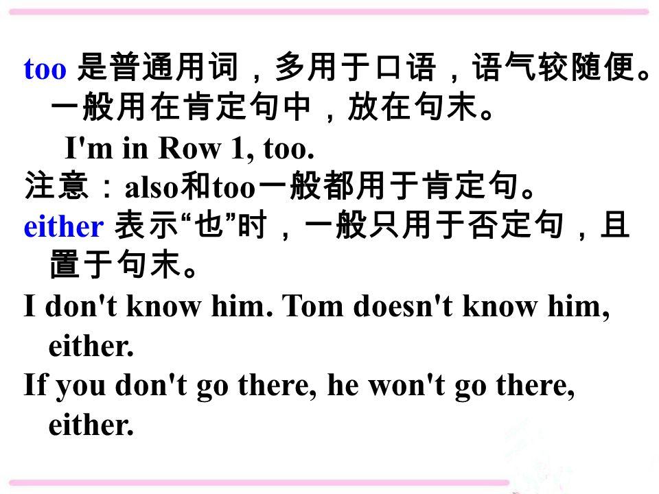 too 是普通用词,多用于口语,语气较随便。 一般用在肯定句中,放在句末。 I m in Row 1, too.