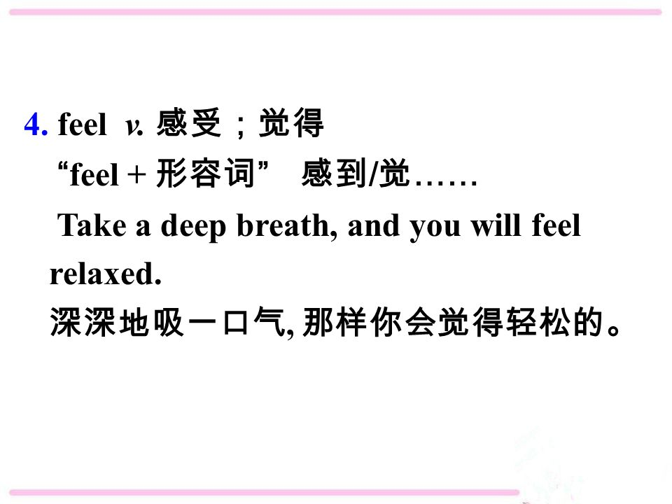4. feel v. 感受;觉得 feel + 形容词 感到 / 觉 …… Take a deep breath, and you will feel relaxed.
