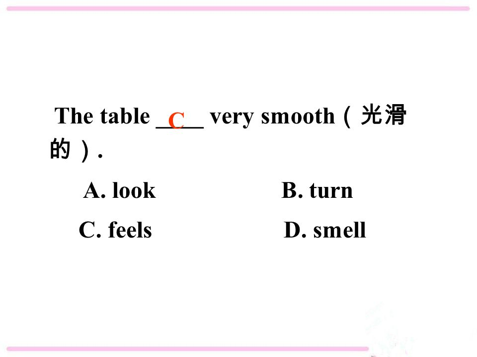 The table ____ very smooth (光滑 的). A. look B. turn C. feels D. smell C