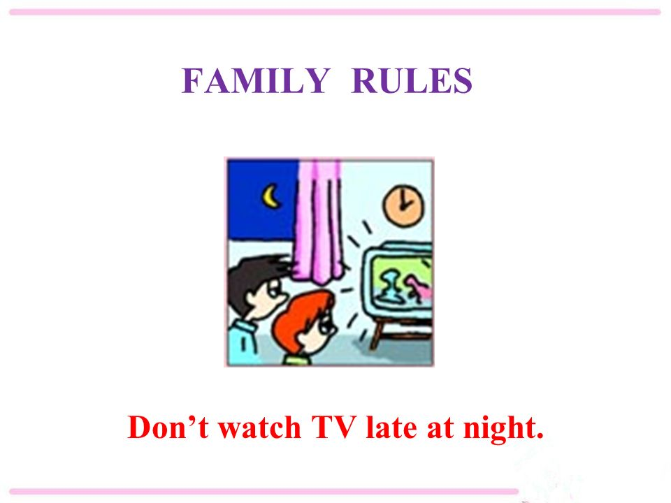 FAMILY RULES Don't watch TV late at night.
