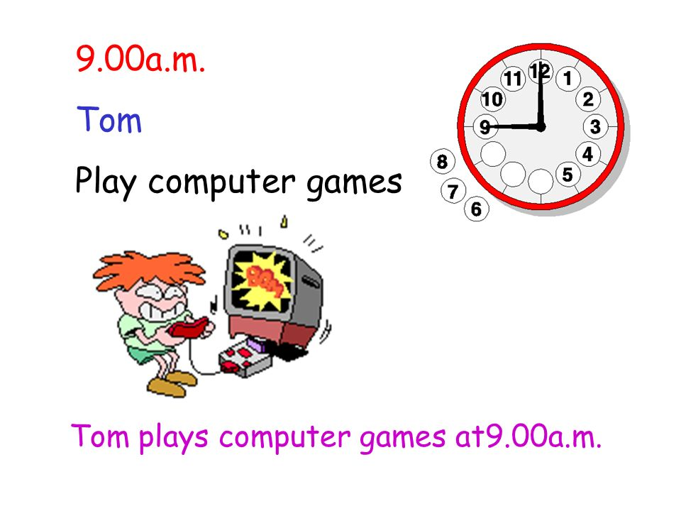 9.00a.m. Tom Play computer games Tom plays computer games at9.00a.m.