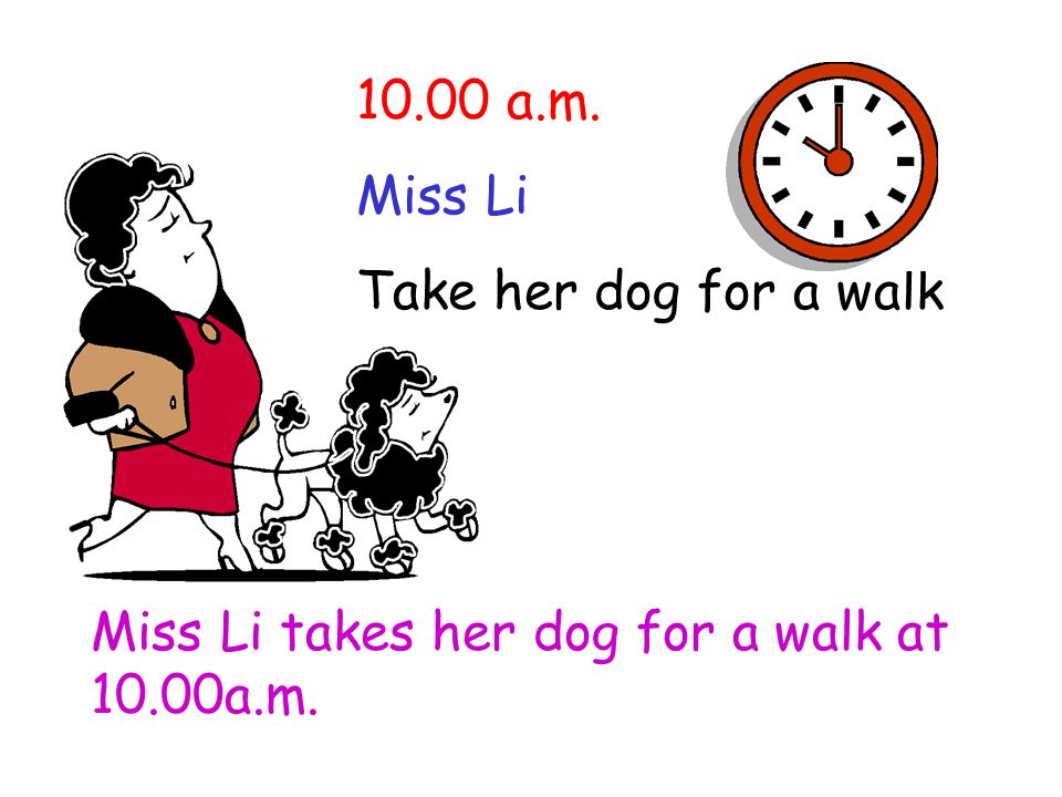 10.00 a.m. Miss Li Take her dog for a walk Miss Li takes her dog for a walk at 10.00a.m.