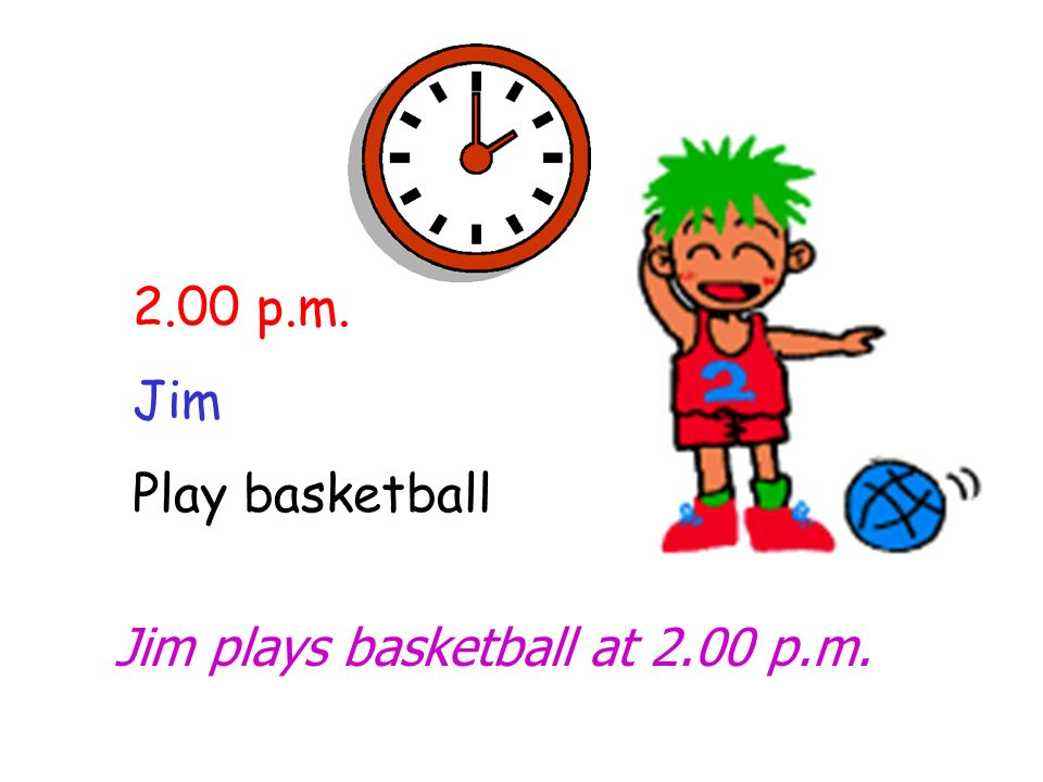 2.00 p.m. Jim Play basketball Jim plays basketball at 2.00 p.m.