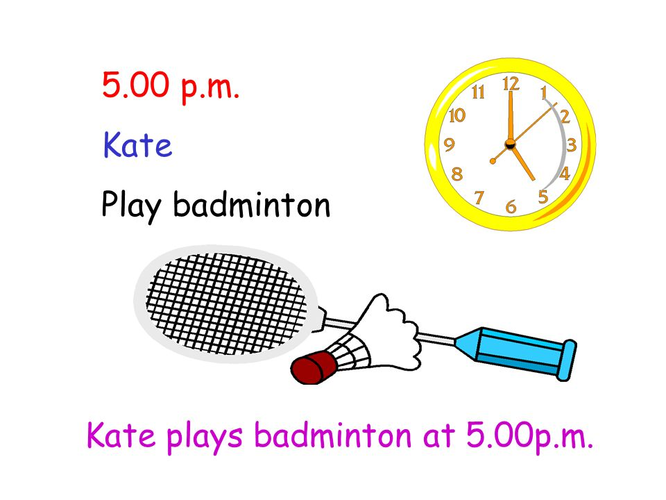 5.00 p.m. Kate Play badminton Kate plays badminton at 5.00p.m.