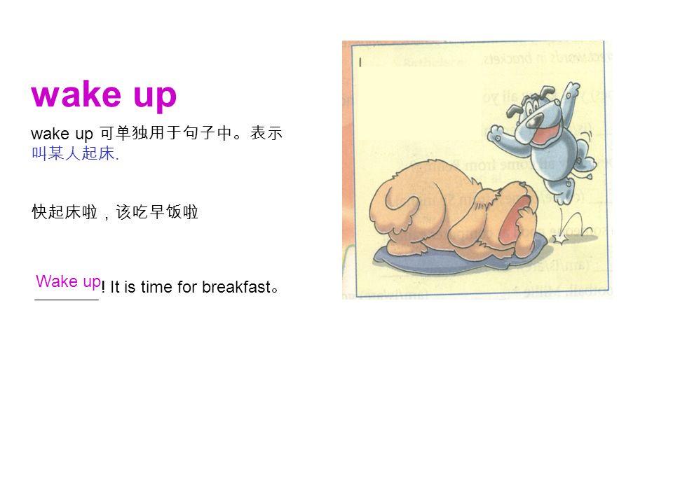 wake up ! It is time for breakfast 。 快起床啦,该吃早饭啦 wake up 可单独用于句子中。表示 叫某人起床. Wake up