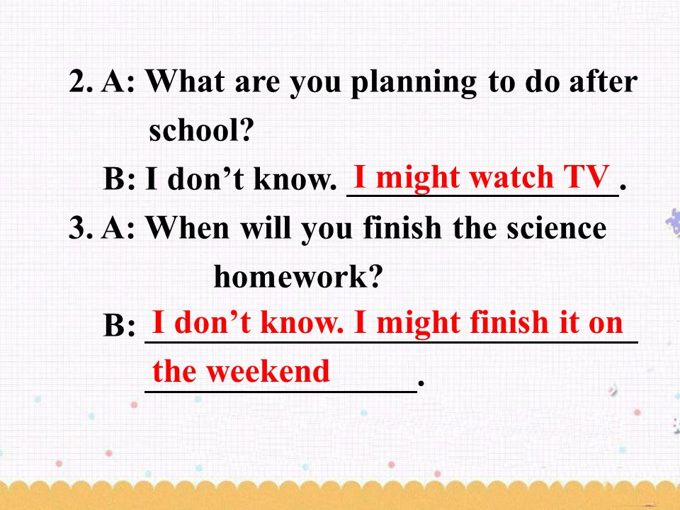 2. A: What are you planning to do after school. B: I don't know.