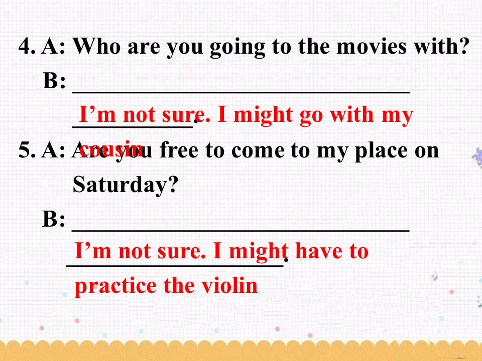 4. A: Who are you going to the movies with. B: ____________________________ __________.