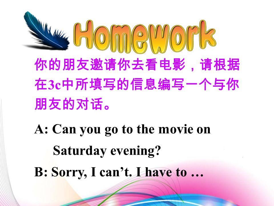 你的朋友邀请你去看电影,请根据 在 3c 中所填写的信息编写一个与你 朋友的对话。 A: Can you go to the movie on Saturday evening.