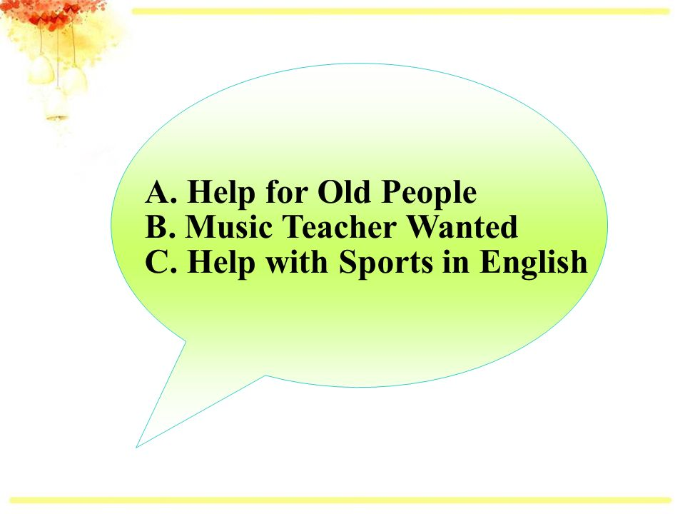 A. Help for Old People B. Music Teacher Wanted C. Help with Sports in English