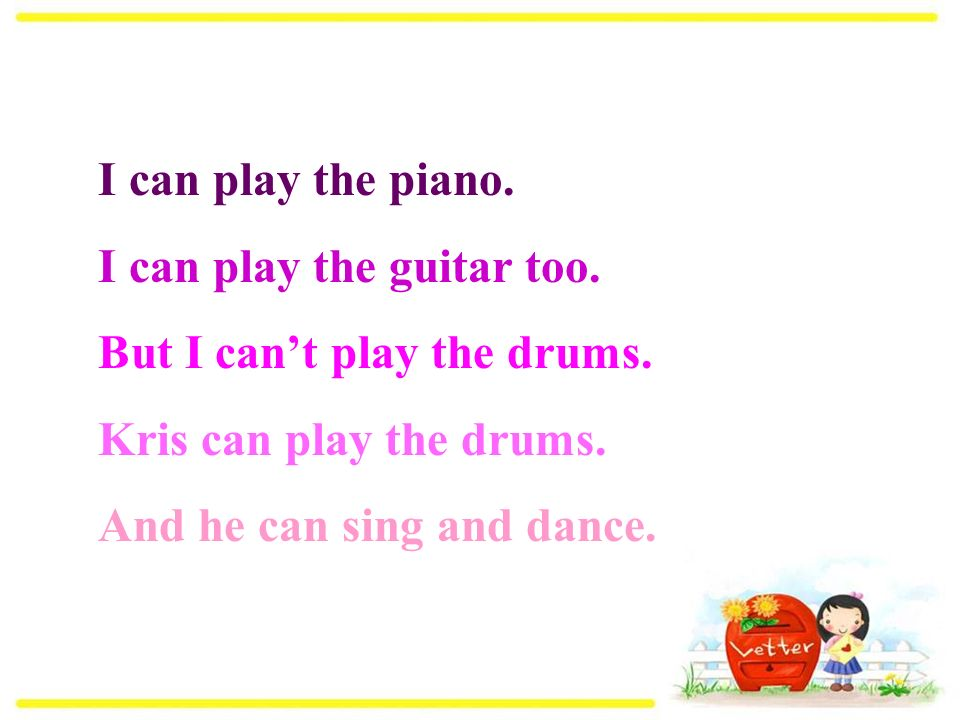 I can play the piano. I can play the guitar too. But I can't play the drums.