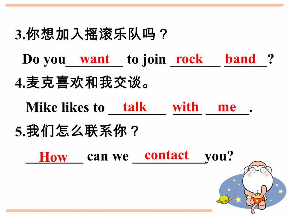 3. 你想加入摇滚乐队吗? Do you________ to join _______ ______.
