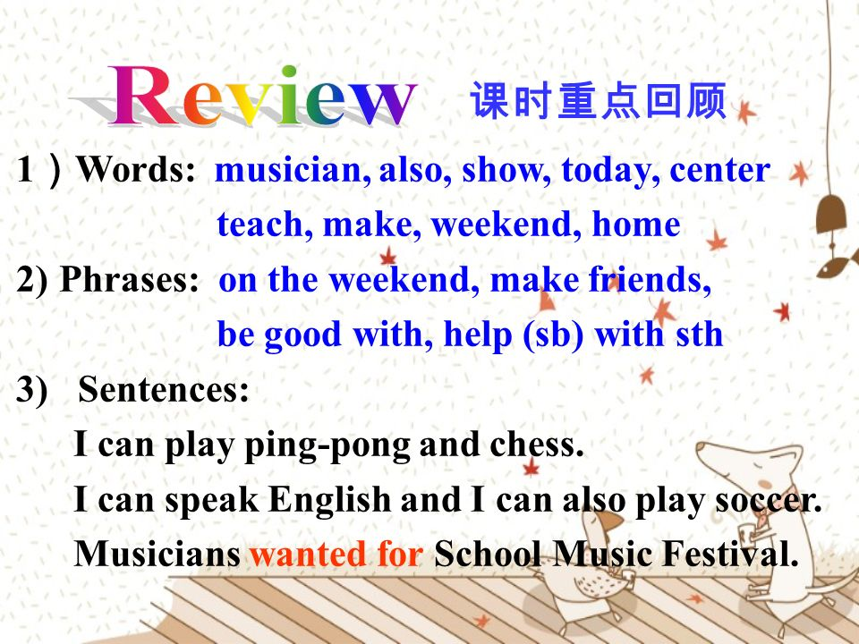 1 ) Words: musician, also, show, today, center teach, make, weekend, home 2)Phrases: on the weekend, make friends, be good with, help (sb) with sth 3) Sentences: I can play ping-pong and chess.