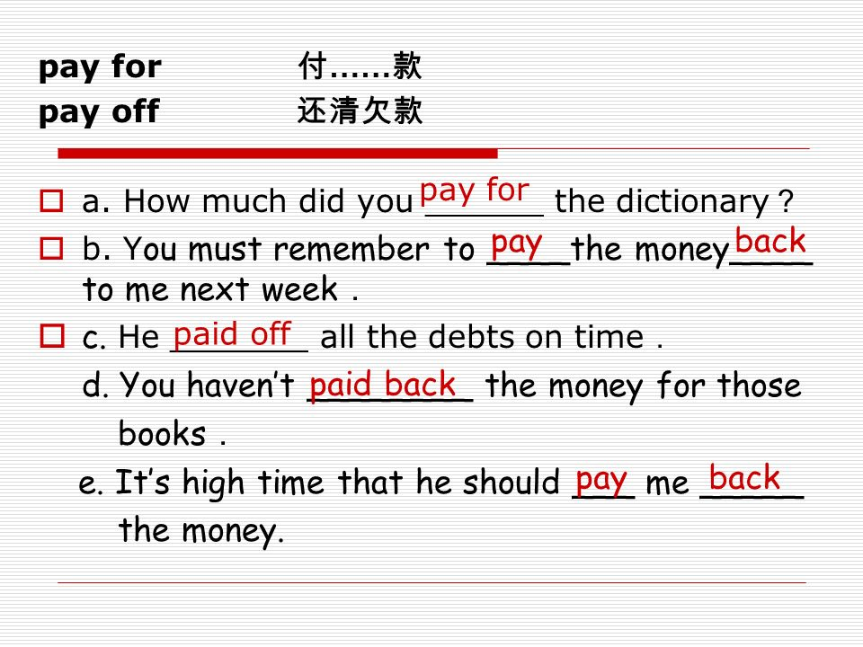 pay for 付 …… 款 pay off 还清欠款  a. How much did you ______ the dictionary ?  b.
