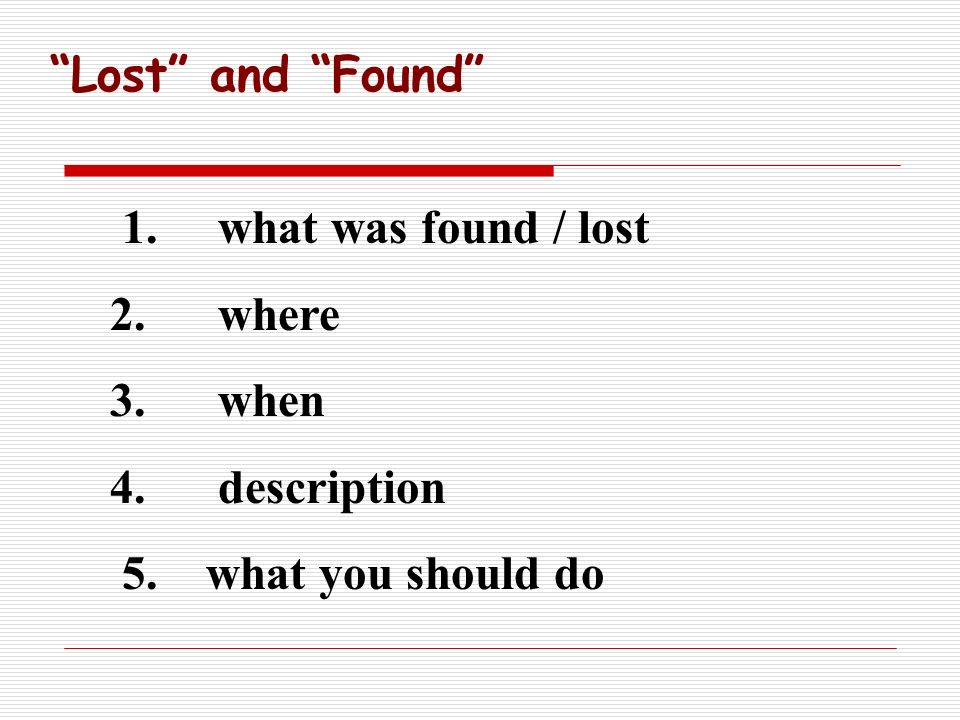 1. what was found / lost 2. where 3. when 4. description 5. what you should do Lost and Found