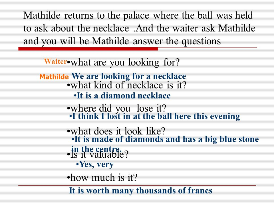 Mathilde returns to the palace where the ball was held to ask about the necklace.And the waiter ask Mathilde and you will be Mathilde answer the questions what are you looking for.