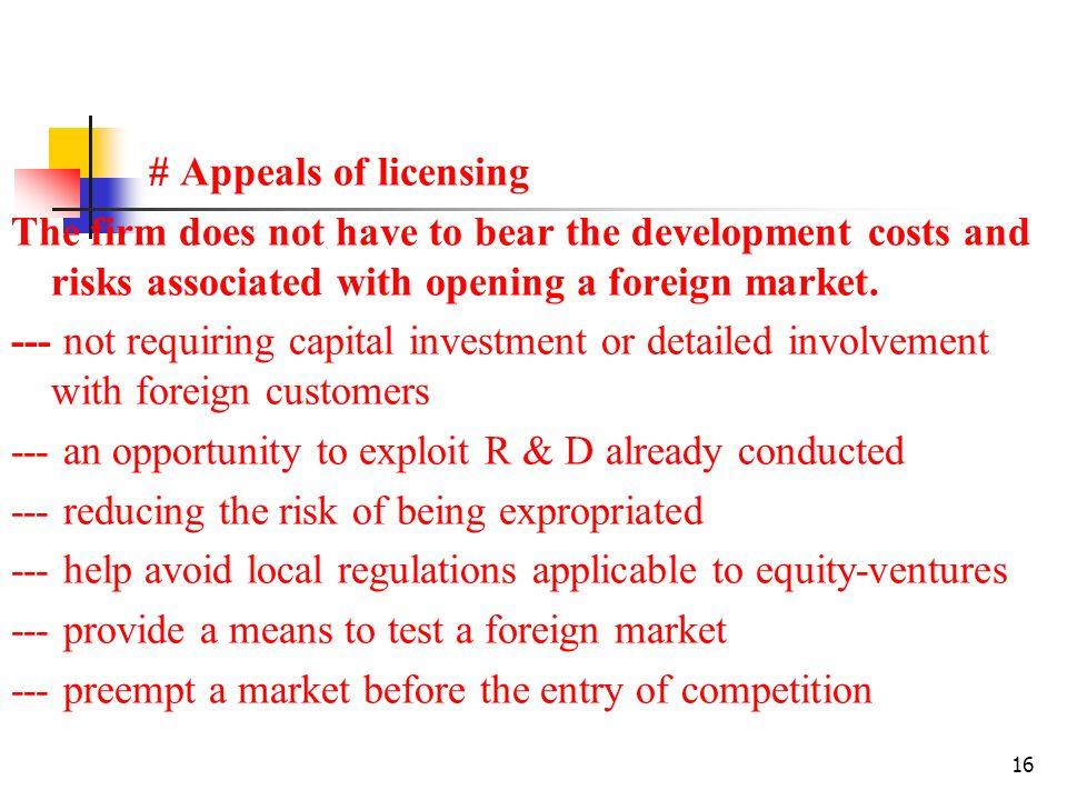 16 # Appeals of licensing The firm does not have to bear the development costs and risks associated with opening a foreign market.