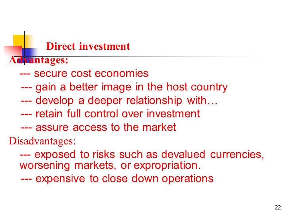 22 Direct investment Advantages: --- secure cost economies --- gain a better image in the host country --- develop a deeper relationship with… --- retain full control over investment --- assure access to the market Disadvantages: --- exposed to risks such as devalued currencies, worsening markets, or expropriation.