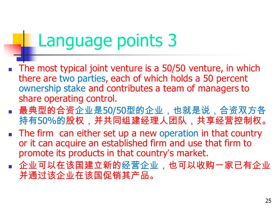 25 Language points 3 The most typical joint venture is a 50/50 venture, in which there are two parties, each of which holds a 50 percent ownership stake and contributes a team of managers to share operating control.