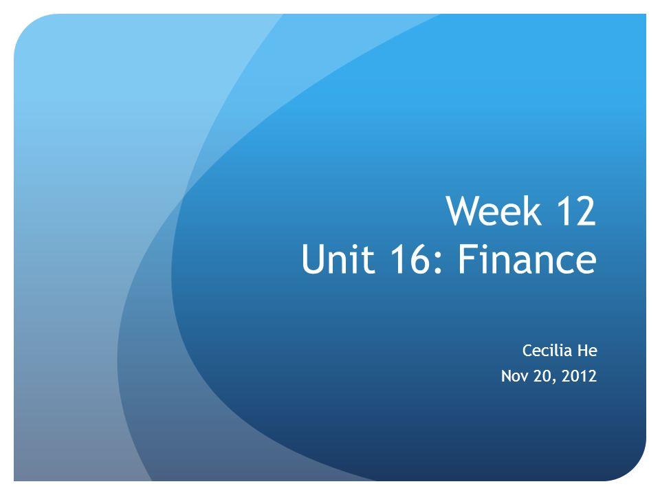 Week 12 Unit 16: Finance Cecilia He Nov 20, 2012