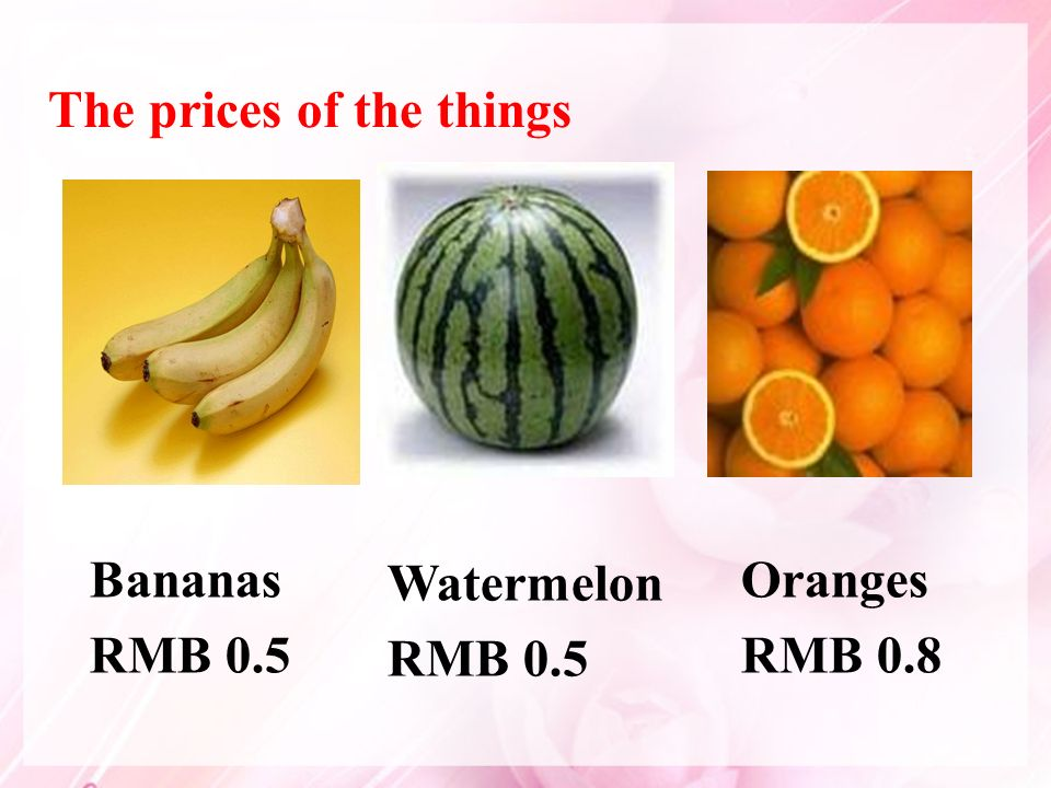 Bananas RMB 0.5 Watermelon RMB 0.5 Oranges RMB 0.8 The prices of the things