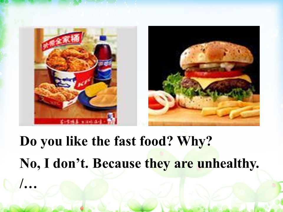 Do you like the fast food Why No, I don't. Because they are unhealthy. /…