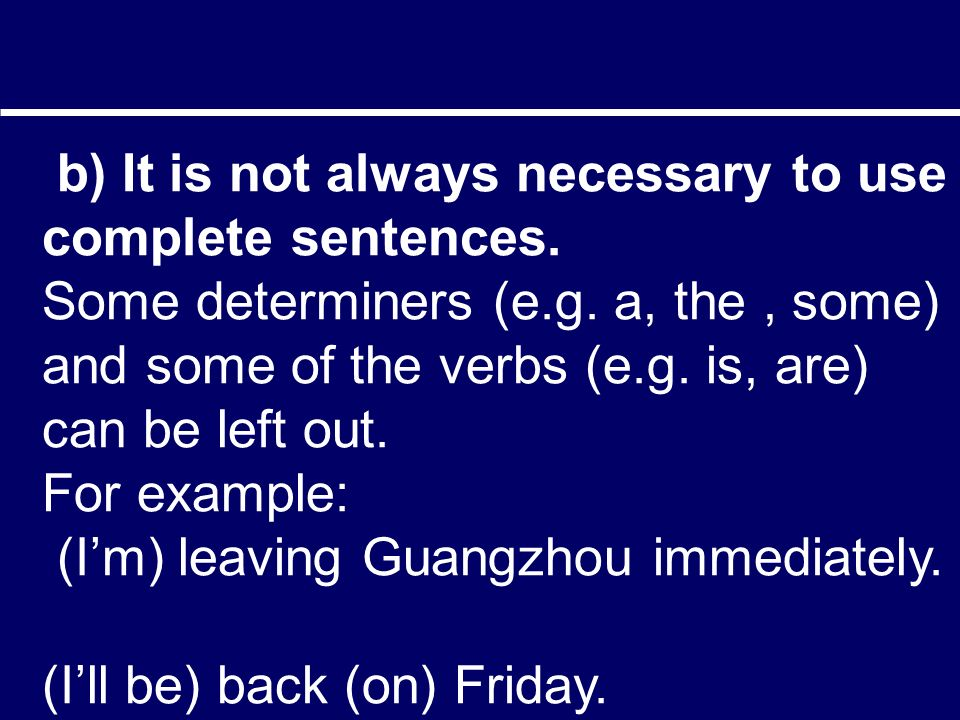 b) It is not always necessary to use complete sentences.