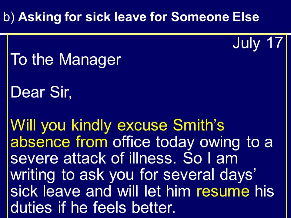 b) Asking for sick leave for Someone Else July 17 To the Manager Dear Sir, Will you kindly excuse Smith's absence from office today owing to a severe attack of illness.