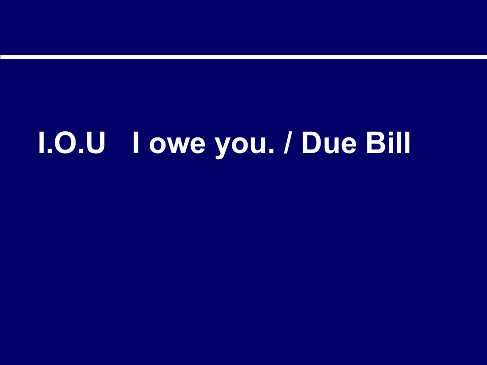 I.O.U I owe you. / Due Bill