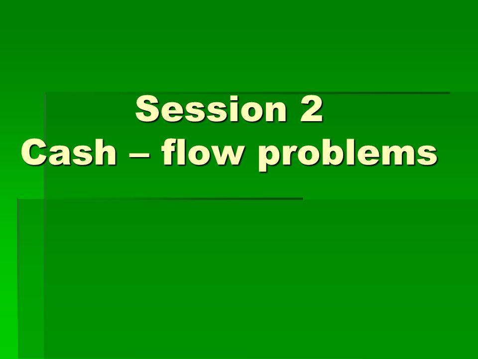 Session 2 Cash – flow problems